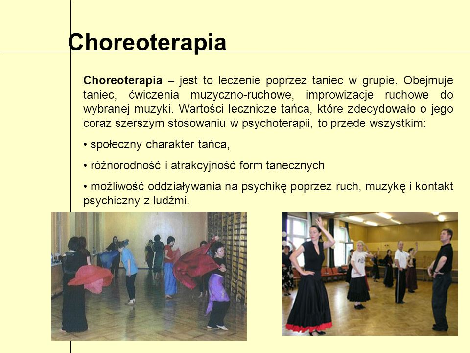 Choreoterapia w psychiatrii Głównymi powodami wprowadzenia choreoterapii na teren oddziałów psychiatrycznych są: zaburzenia psychomotoryczne, trudności w kontaktach z ludźmi, przeważnie długie pobyty pacjentów w ośrodkach leczniczych, atrakcyjność form muzyczno-ruchowych stosowanych w choreoterapii Program ruchowy choreoterapii składa się z: tańca, ćwiczeń muzyczno-ruchowych, improwizacji ruchowych, zabaw ruchowych