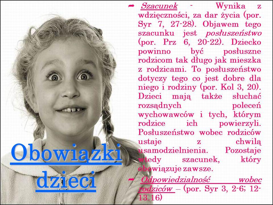 Obowiązki dzieci Szacunek - Wynika z wdzięczności, za dar życia (por. Syr 7, 27-28). Objawem tego szacunku jest posłuszeństwo (por. Prz 6, 20-22). Dzi