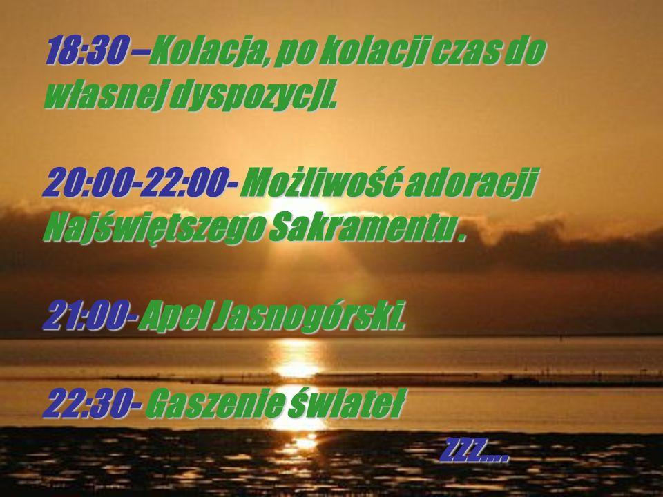 18:30 –Kolacja, po kolacji czas do własnej dyspozycji. 20:00-22:00- Możliwość adoracji Najświętszego Sakramentu. 21:00- Apel Jasnogórski. 22:30- Gasze