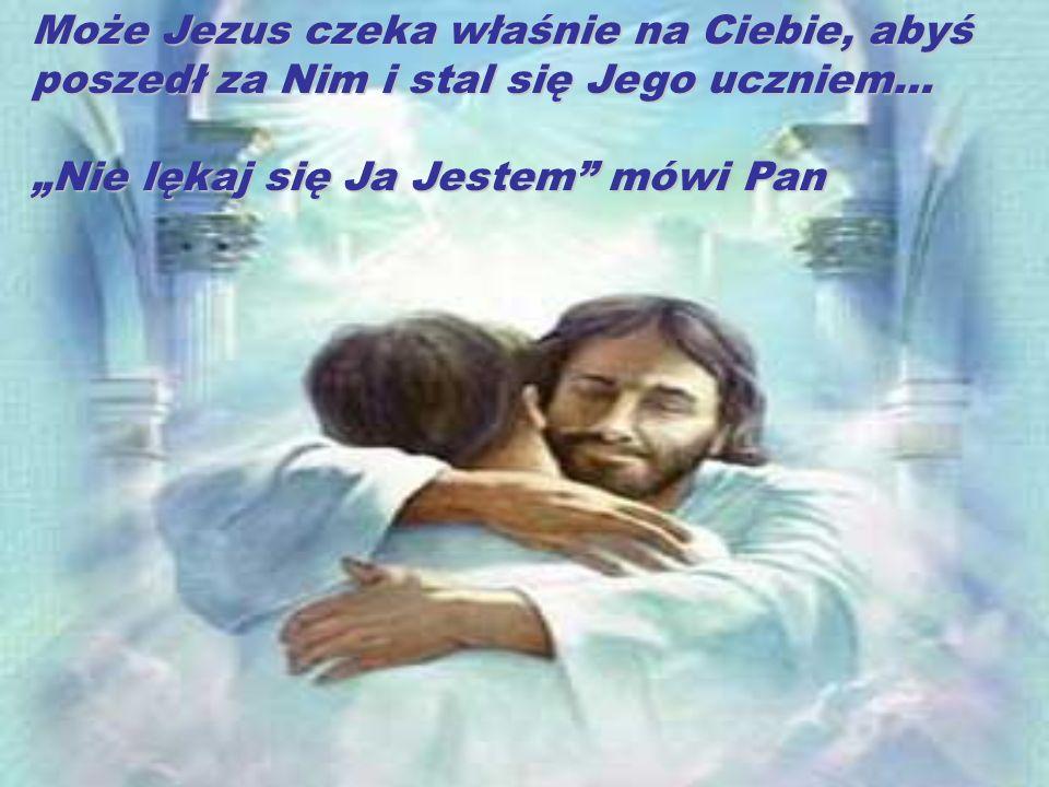 Może Jezus czeka właśnie na Ciebie, abyś poszedł za Nim i stal się Jego uczniem… Nie lękaj się Ja Jestem mówi Pan