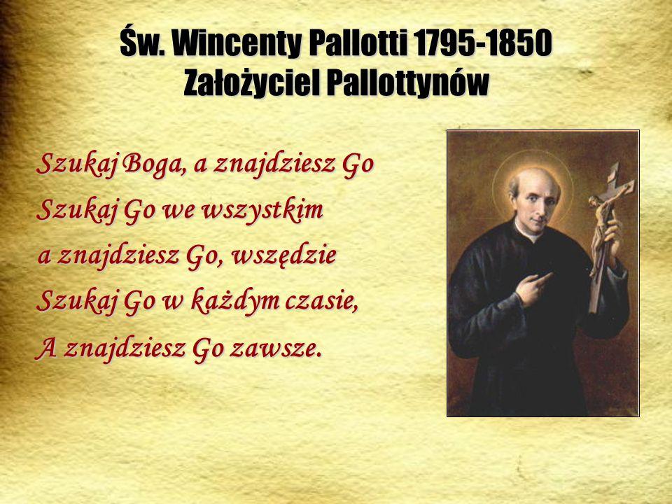 Św. Wincenty Pallotti 1795-1850 Założyciel Pallottynów Szukaj Boga, a znajdziesz Go Szukaj Go we wszystkim a znajdziesz Go, wszędzie Szukaj Go w każdy
