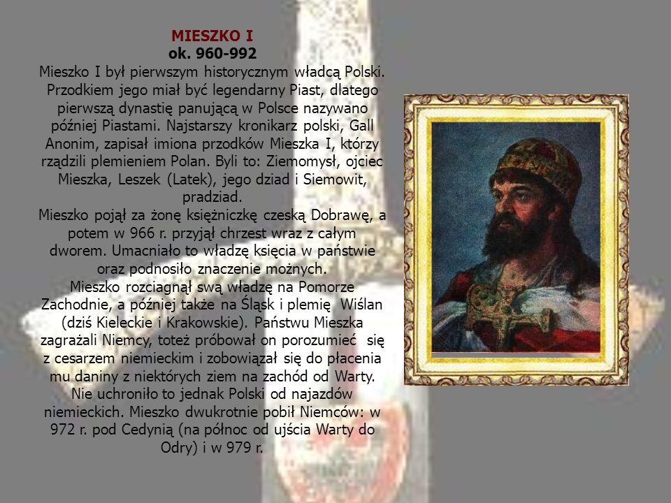 MIESZKO I ok.960-992 Mieszko I był pierwszym historycznym władcą Polski.