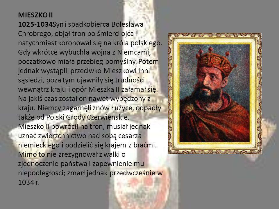MIESZKO II 1025-1034Syn i spadkobierca Bolesława Chrobrego, objął tron po śmierci ojca i natychmiast koronował się na króla polskiego.