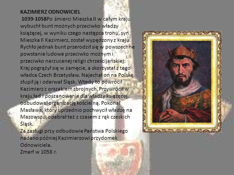 KAZIMIERZ ODNOWICIEL 1039-1058Po śmierci Mieszka II w całym kraju wybuchł bunt możnych przeciwko władzy książęcej, w wyniku czego następca tronu, syn Mieszka II Kazimierz, został wypędzony z kraju.