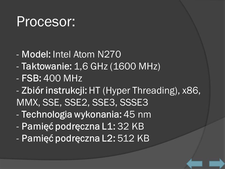 Procesor: - Model: Intel Atom N270 - Taktowanie: 1,6 GHz (1600 MHz) - FSB: 400 MHz - Zbiór instrukcji: HT (Hyper Threading), x86, MMX, SSE, SSE2, SSE3, SSSE3 - Technologia wykonania: 45 nm - Pamięć podręczna L1: 32 KB - Pamięć podręczna L2: 512 KB