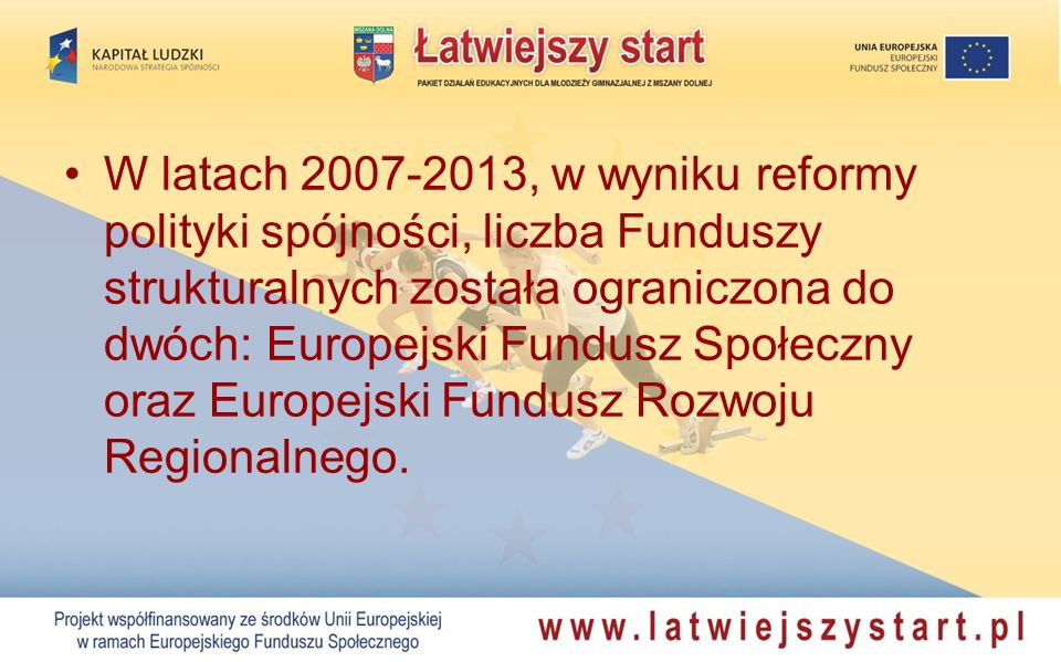W latach 2007-2013, w wyniku reformy polityki spójności, liczba Funduszy strukturalnych została ograniczona do dwóch: Europejski Fundusz Społeczny oraz Europejski Fundusz Rozwoju Regionalnego.