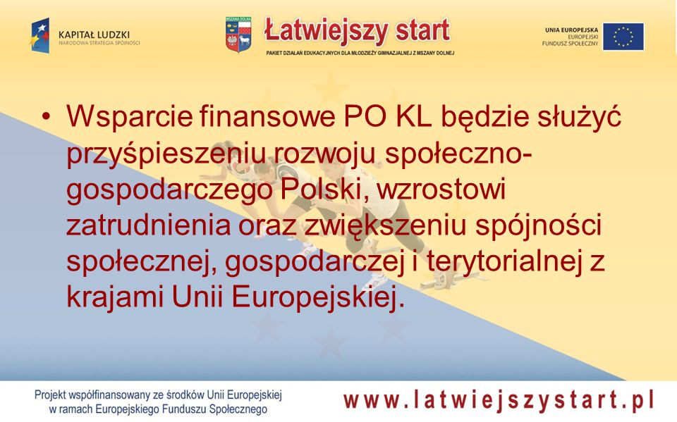 Wsparcie finansowe PO KL będzie służyć przyśpieszeniu rozwoju społeczno- gospodarczego Polski, wzrostowi zatrudnienia oraz zwiększeniu spójności społecznej, gospodarczej i terytorialnej z krajami Unii Europejskiej.