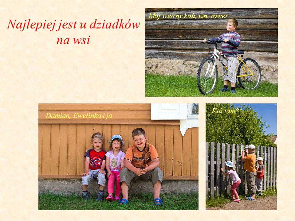 Najlepiej jest u dziadków na wsi Mój wierny koń, tzn. rower Kto tam Damian, Ewelinka i ja