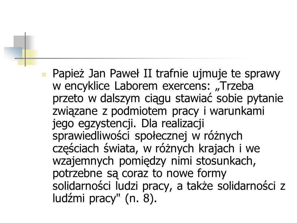 Papież Jan Paweł II trafnie ujmuje te sprawy w encyklice Laborem exercens: Trzeba przeto w dalszym ciągu stawiać sobie pytanie związane z podmiotem pr