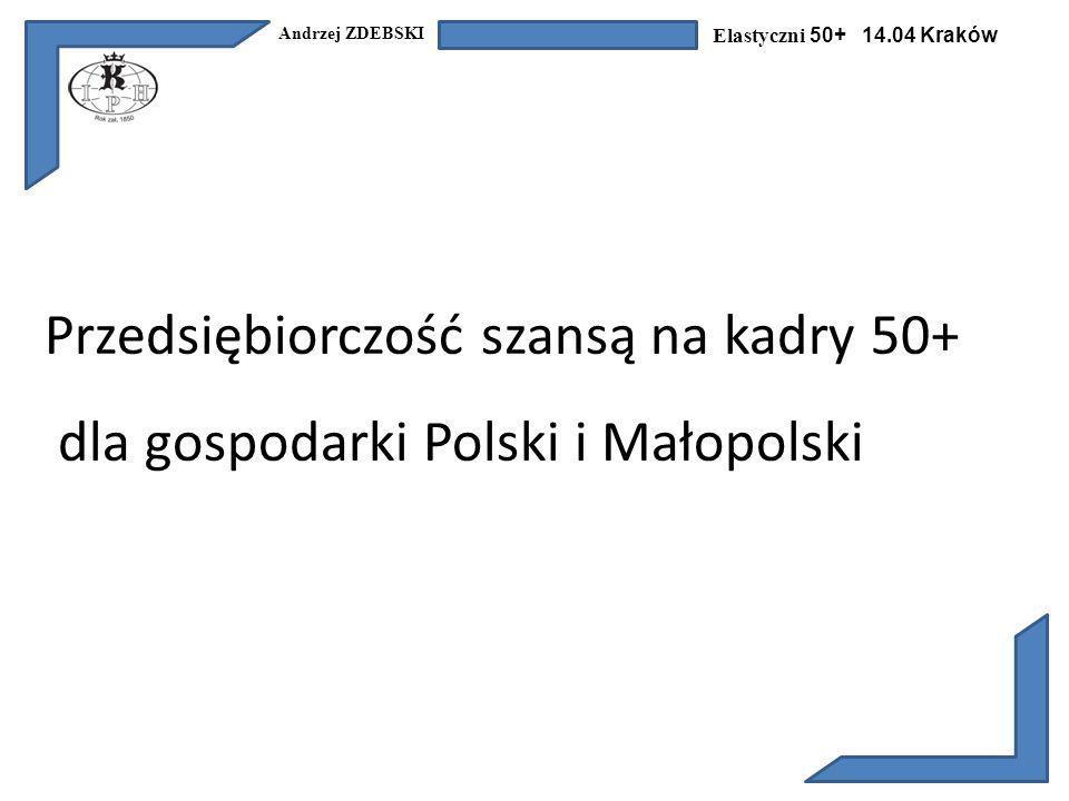 Andrzej ZDEBSKI Elastyczni 50+ 14.04 Kraków Przedsiębiorczość szansą na kadry 50+ dla gospodarki Polski i Małopolski