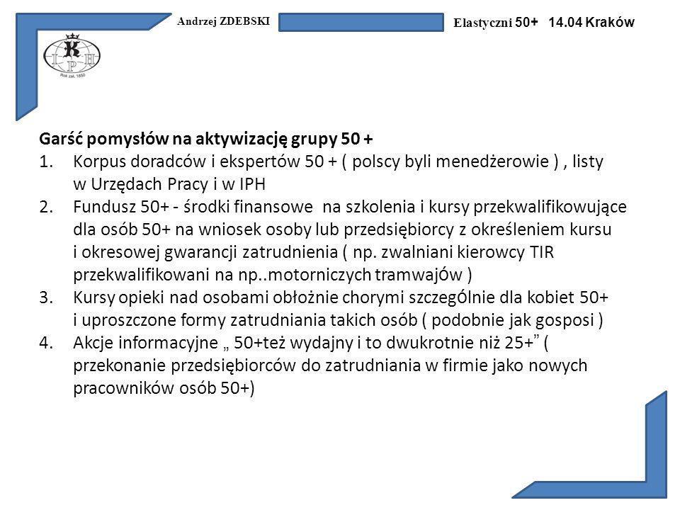 Andrzej ZDEBSKI Elastyczni 50+ 14.04 Kraków Garść pomysłów na aktywizację grupy 50 + 1.Korpus doradców i ekspertów 50 + ( polscy byli menedżerowie ), listy w Urzędach Pracy i w IPH 2.Fundusz 50+ - środki finansowe na szkolenia i kursy przekwalifikowujące dla osób 50+ na wniosek osoby lub przedsiębiorcy z określeniem kursu i okresowej gwarancji zatrudnienia ( np.