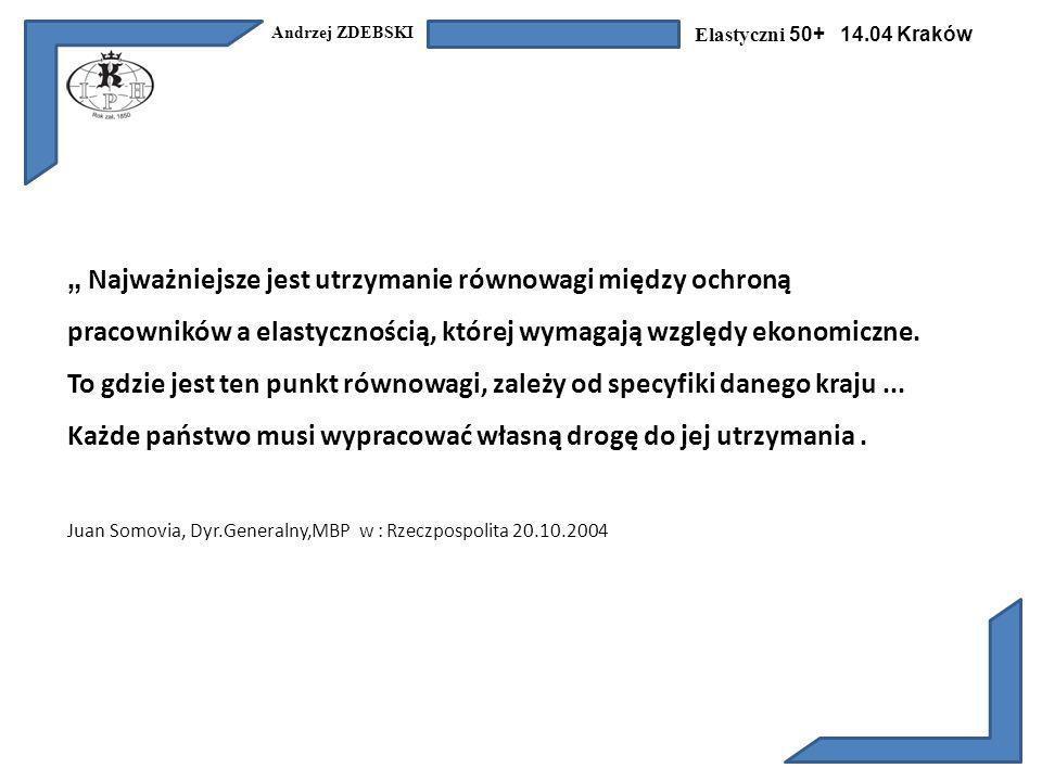 Andrzej ZDEBSKI Elastyczni 50+ 14.04 Kraków Najważniejsze jest utrzymanie równowagi między ochroną pracowników a elastycznością, której wymagają względy ekonomiczne.