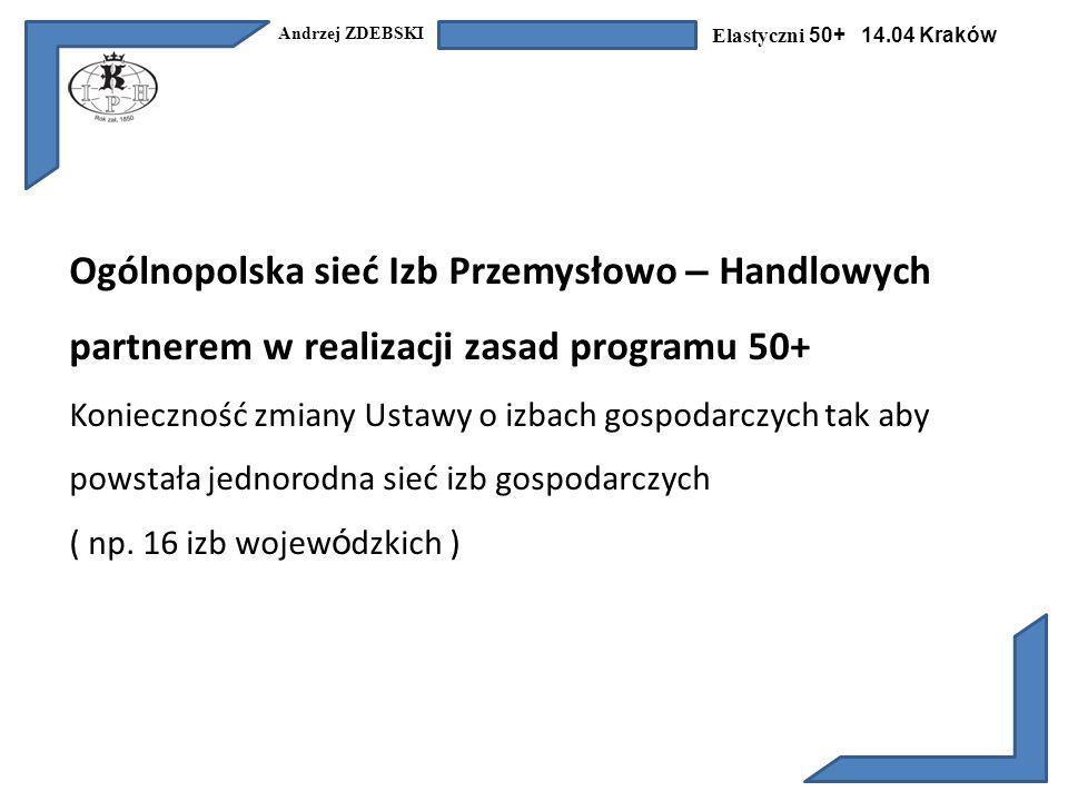 Andrzej ZDEBSKI Elastyczni 50+ 14.04 Kraków Ogólnopolska sieć Izb Przemysłowo – Handlowych partnerem w realizacji zasad programu 50+ Konieczność zmiany Ustawy o izbach gospodarczych tak aby powstała jednorodna sieć izb gospodarczych ( np.