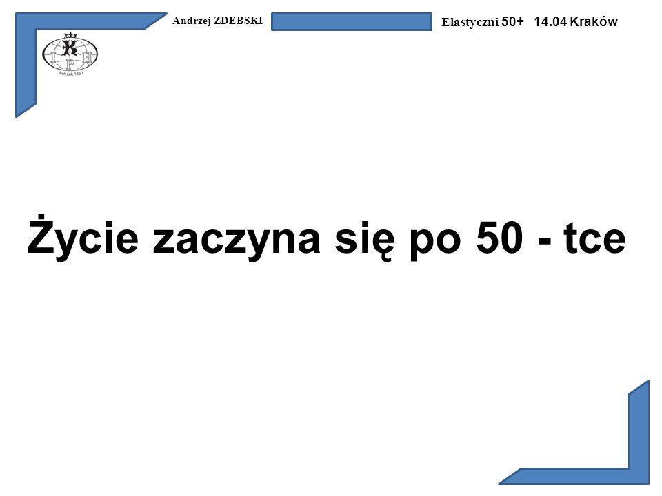 Andrzej ZDEBSKI Elastyczni 50+ 14.04 Kraków Życie zaczyna się po 50 - tce