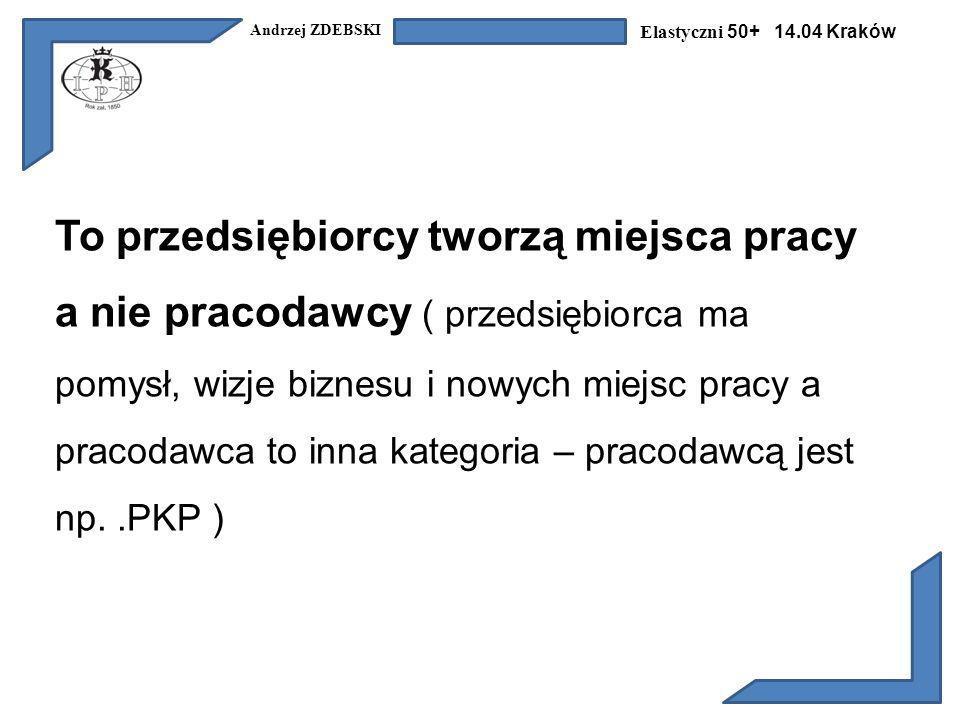 Andrzej ZDEBSKI Elastyczni 50+ 14.04 Kraków To przedsiębiorcy tworzą miejsca pracy a nie pracodawcy ( przedsiębiorca ma pomysł, wizje biznesu i nowych miejsc pracy a pracodawca to inna kategoria – pracodawcą jest np..PKP )