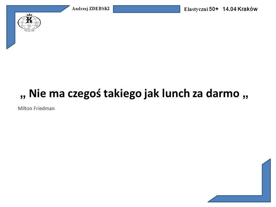 Andrzej ZDEBSKI Elastyczni 50+ 14.04 Kraków Nie ma czegoś takiego jak lunch za darmo Milton Friedman