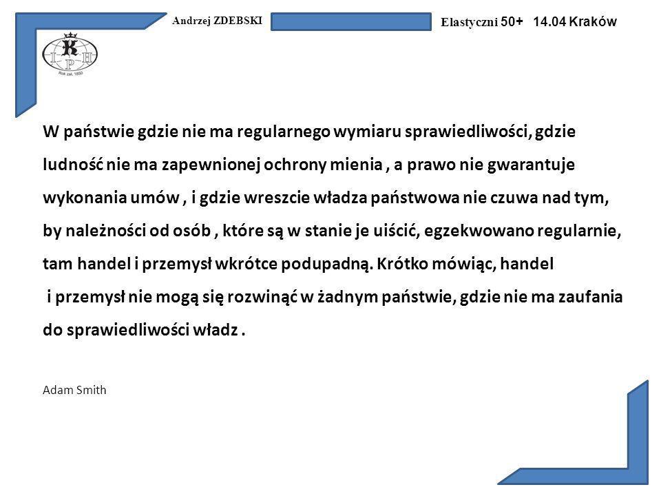 Andrzej ZDEBSKI Elastyczni 50+ 14.04 Kraków W państwie gdzie nie ma regularnego wymiaru sprawiedliwości, gdzie ludność nie ma zapewnionej ochrony mienia, a prawo nie gwarantuje wykonania umów, i gdzie wreszcie władza państwowa nie czuwa nad tym, by należności od osób, które są w stanie je uiścić, egzekwowano regularnie, tam handel i przemysł wkrótce podupadną.