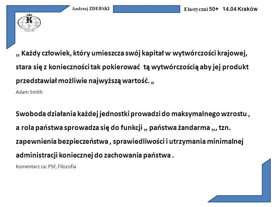 Andrzej ZDEBSKI Elastyczni 50+ 14.04 Kraków Każdy człowiek, który umieszcza swój kapitał w wytwórczości krajowej, stara się z konieczności tak pokierować tą wytwórczością aby jej produkt przedstawiał możliwie najwyższą wartość.