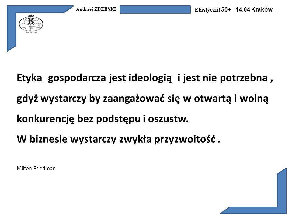 Andrzej ZDEBSKI Elastyczni 50+ 14.04 Kraków Etyka gospodarcza jest ideologią i jest nie potrzebna, gdyż wystarczy by zaangażować się w otwartą i wolną konkurencję bez podstępu i oszustw.