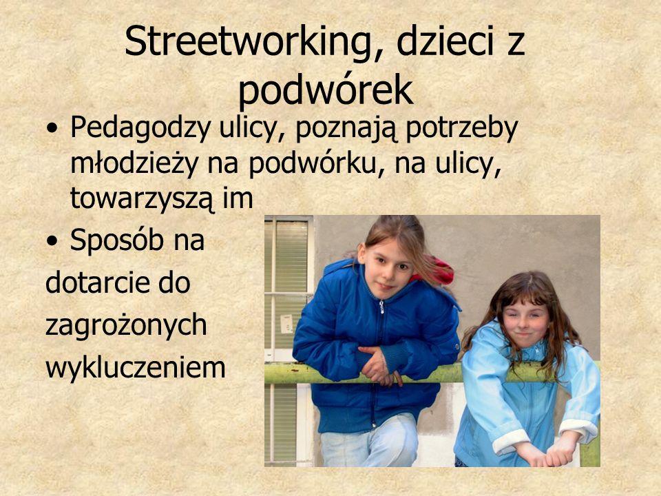 Streetworking, dzieci z podwórek Pedagodzy ulicy, poznają potrzeby młodzieży na podwórku, na ulicy, towarzyszą im Sposób na dotarcie do zagrożonych wy