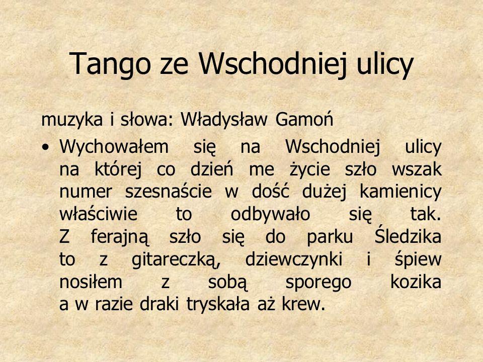 Tango ze Wschodniej ulicy muzyka i słowa: Władysław Gamoń Wychowałem się na Wschodniej ulicy na której co dzień me życie szło wszak numer szesnaście w