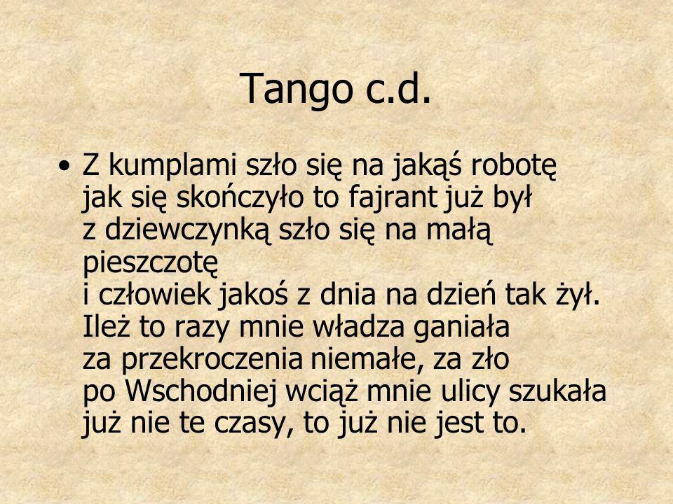 Tango c.d. Z kumplami szło się na jakąś robotę jak się skończyło to fajrant już był z dziewczynką szło się na małą pieszczotę i człowiek jakoś z dnia