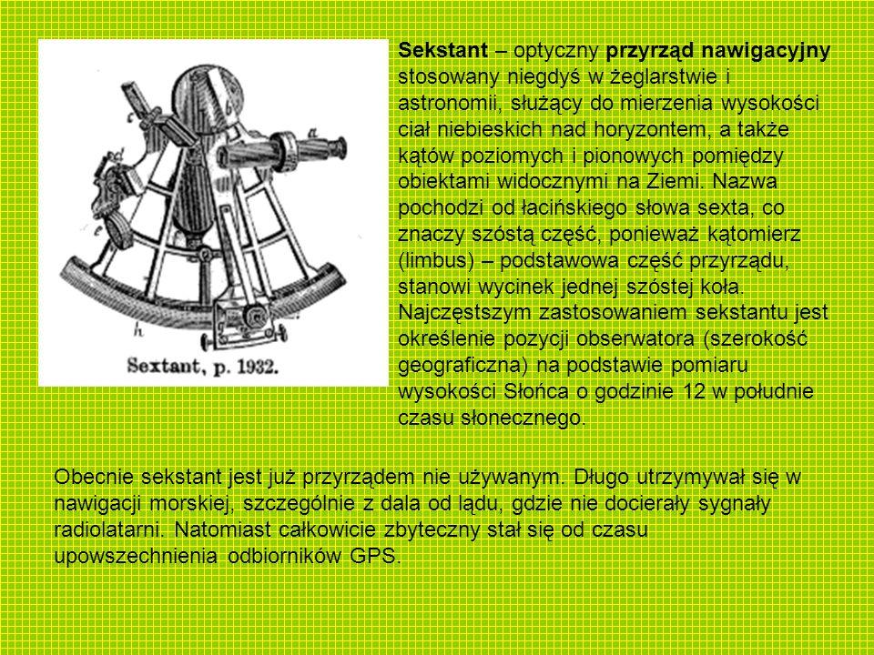 Sekstant – optyczny przyrząd nawigacyjny stosowany niegdyś w żeglarstwie i astronomii, służący do mierzenia wysokości ciał niebieskich nad horyzontem,
