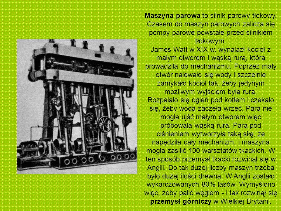 Maszyna parowa to silnik parowy tłokowy. Czasem do maszyn parowych zalicza się pompy parowe powstałe przed silnikiem tłokowym. James Watt w XIX w. wyn