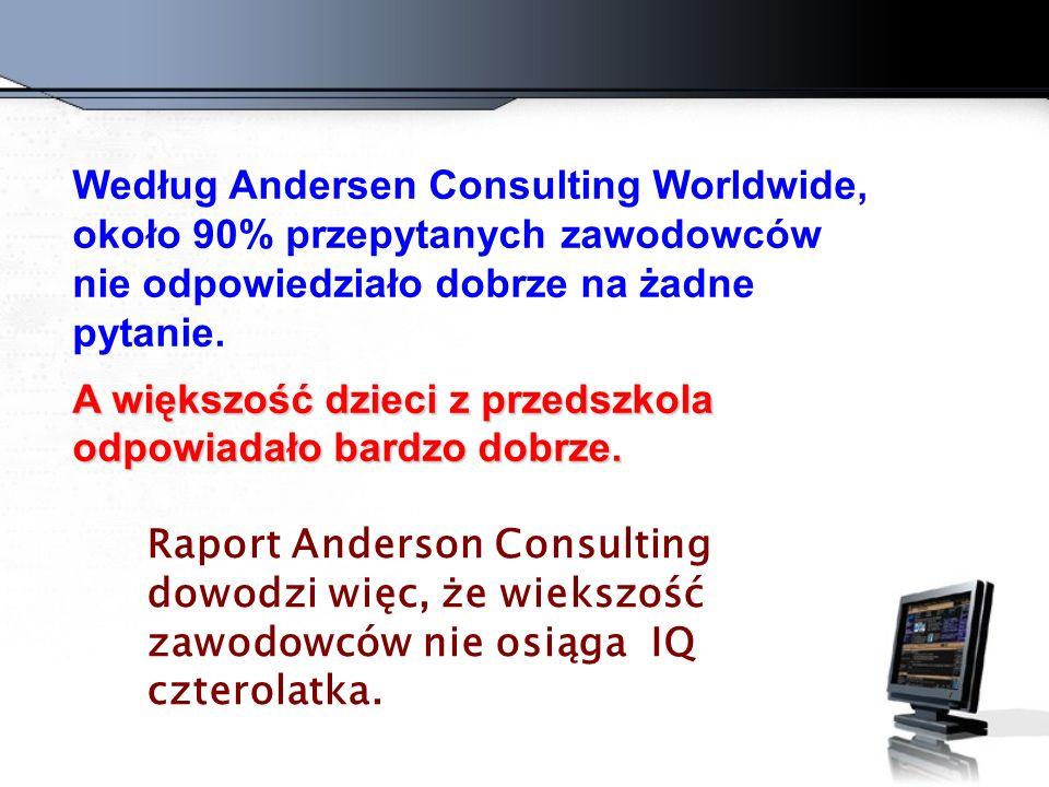 Według Andersen Consulting Worldwide, około 90% przepytanych zawodowców nie odpowiedziało dobrze na żadne pytanie. A większość dzieci z przedszkola od