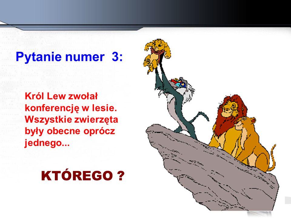 Pytanie numer 3: Król Lew zwołał konferencję w lesie. Wszystkie zwierzęta były obecne oprócz jednego... KTÓREGO ?