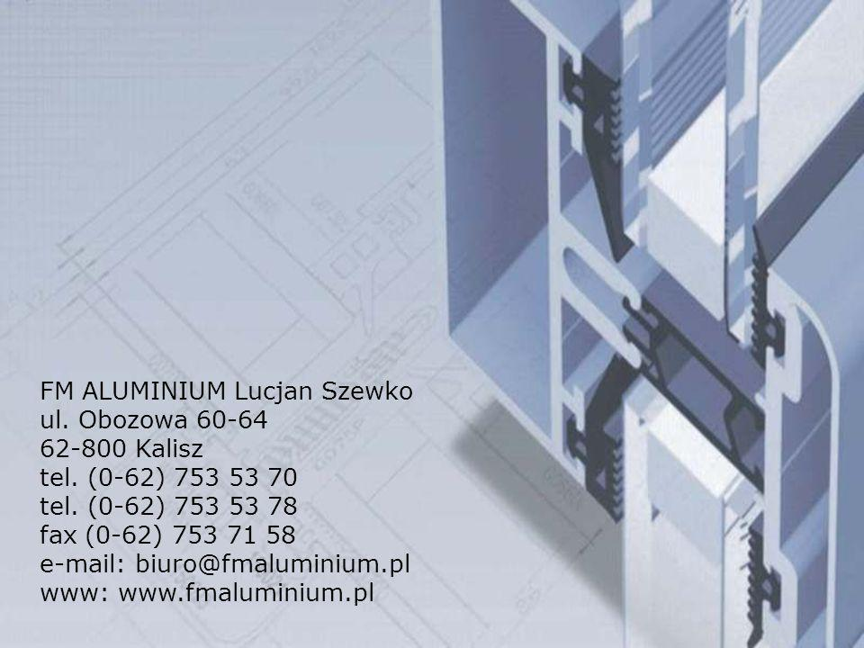 FM ALUMINIUM Lucjan Szewko ul. Obozowa 60-64 62-800 Kalisz tel. (0-62) 753 53 70 tel. (0-62) 753 53 78 fax (0-62) 753 71 58 e-mail: biuro@fmaluminium.