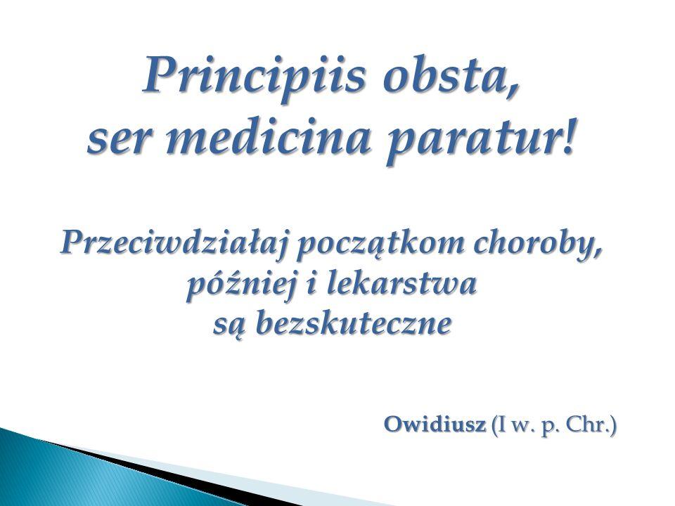 Principiis obsta, ser medicina paratur! Przeciwdziałaj początkom choroby, później i lekarstwa są bezskuteczne Owidiusz (I w. p. Chr.)