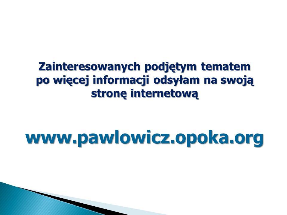 Zainteresowanych podjętym tematem po więcej informacji odsyłam na swoją stronę internetową www.pawlowicz.opoka.org