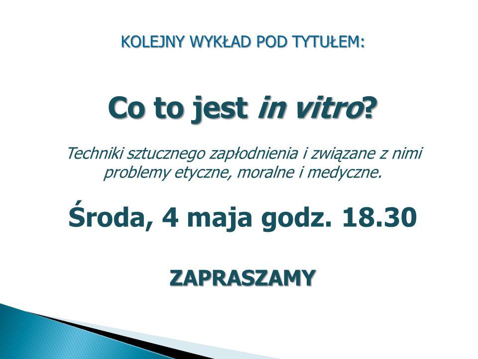 KOLEJNY WYKŁAD POD TYTUŁEM: Co to jest in vitro? Techniki sztucznego zapłodnienia i związane z nimi problemy etyczne, moralne i medyczne. Środa, 4 maj
