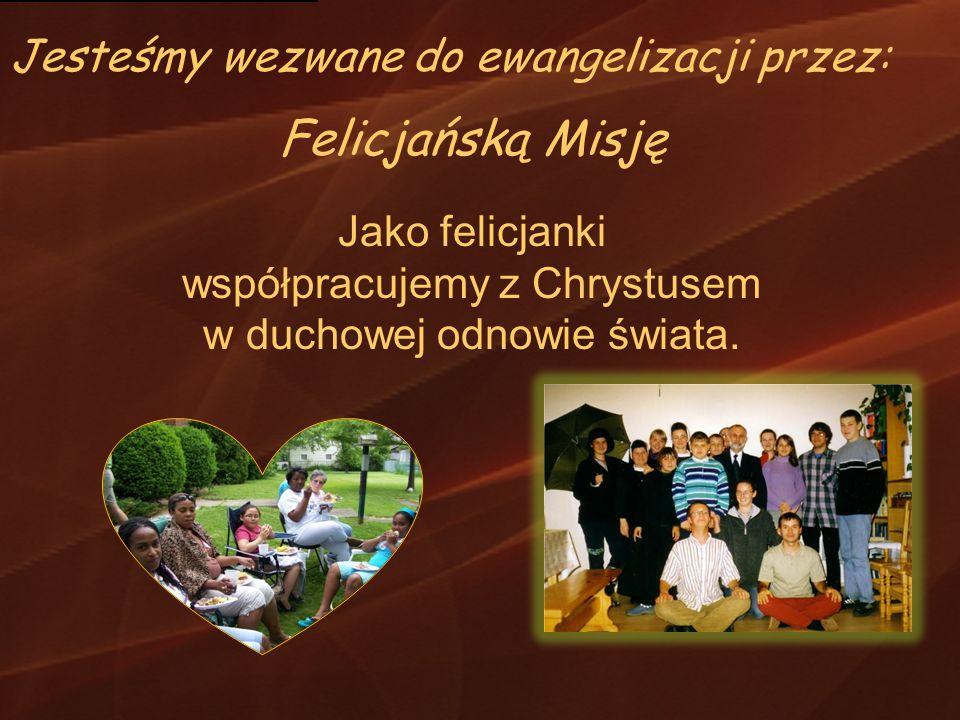 Felicjańską Misję Jako felicjanki współpracujemy z Chrystusem w duchowej odnowie świata. Jesteśmy wezwane do ewangelizacji przez: