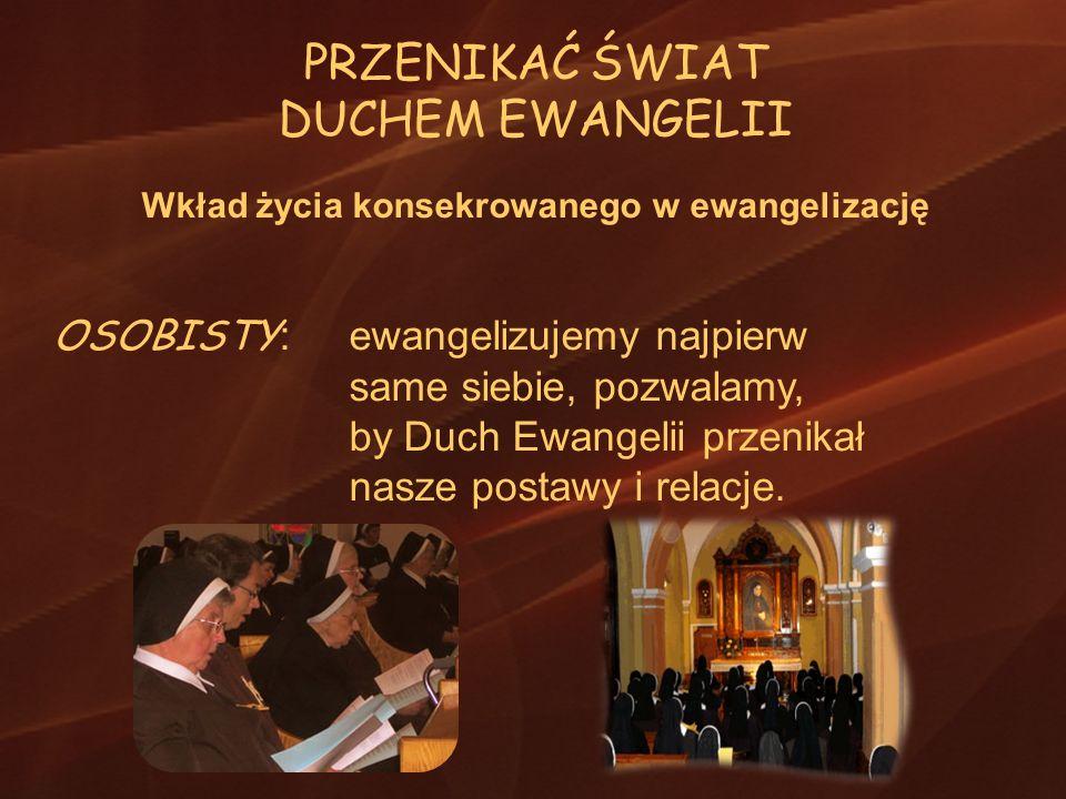PRZENIKAĆ ŚWIAT DUCHEM EWANGELII Wkład życia konsekrowanego w ewangelizację OSOBISTY : ewangelizujemy najpierw same siebie, pozwalamy, by Duch Ewangel