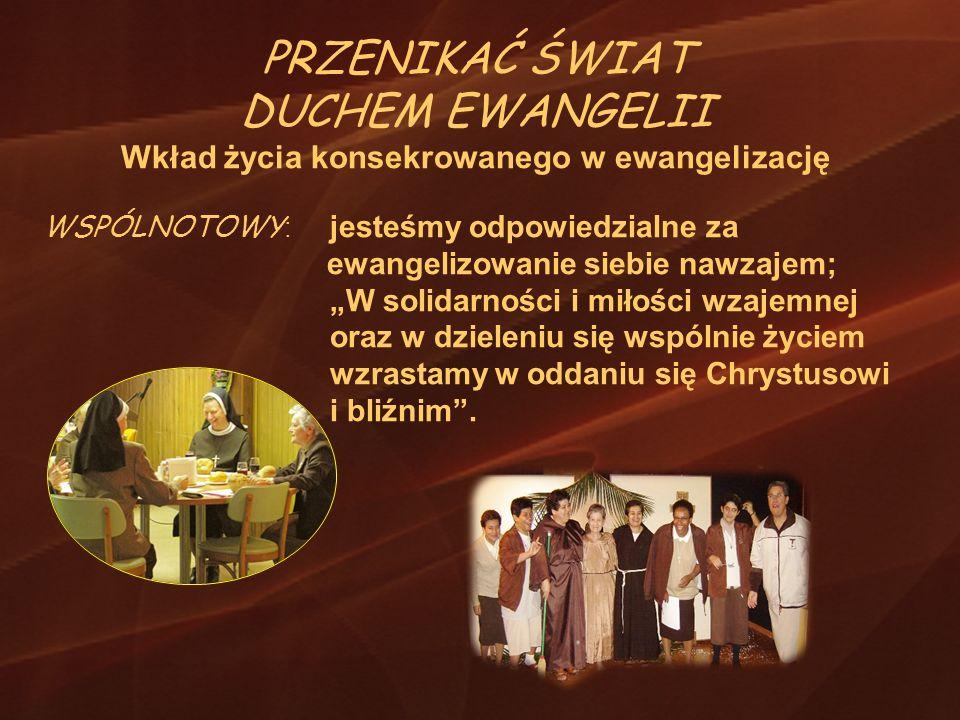 PRZENIKAĆ ŚWIAT DUCHEM EWANGELII Wkład życia konsekrowanego w ewangelizację WSPÓLNOTOWY : jesteśmy odpowiedzialne za ewangelizowanie siebie nawzajem;
