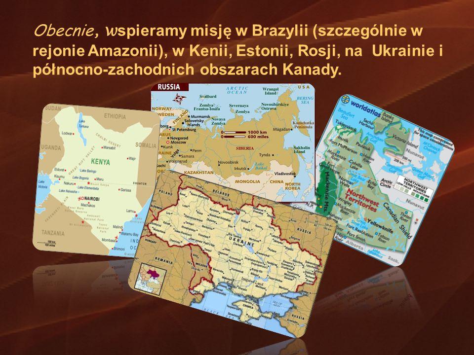 Obecnie, w spieramy misję w Brazylii (szczególnie w rejonie Amazonii), w Kenii, Estonii, Rosji, na Ukrainie i północno-zachodnich obszarach Kanady.