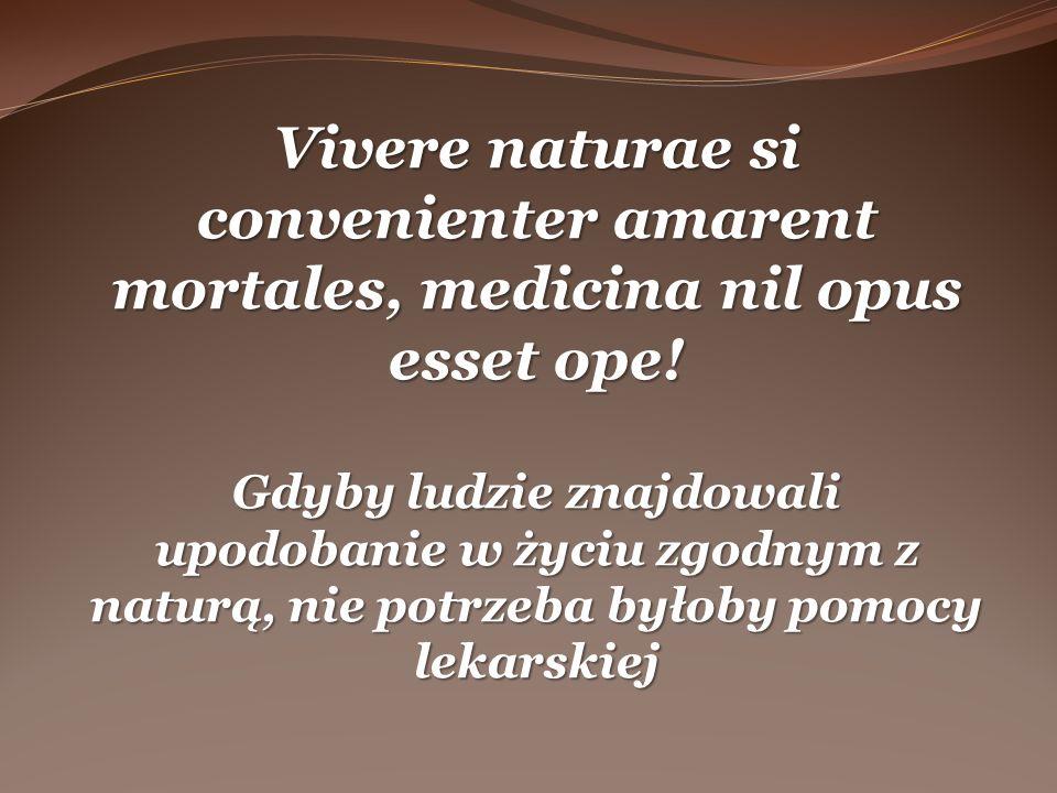 Vivere naturae si convenienter amarent mortales, medicina nil opus esset ope! Gdyby ludzie znajdowali upodobanie w życiu zgodnym z naturą, nie potrzeb