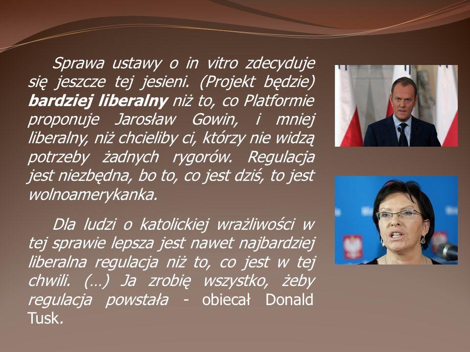 Sprawa ustawy o in vitro zdecyduje się jeszcze tej jesieni. (Projekt będzie) bardziej liberalny niż to, co Platformie proponuje Jarosław Gowin, i mnie