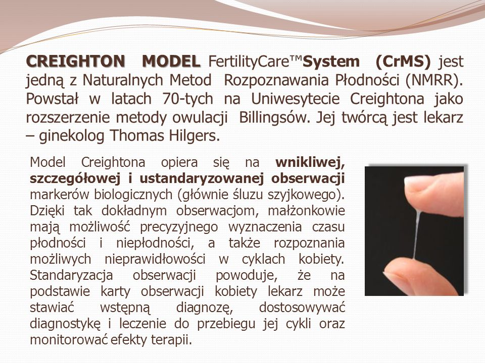 CREIGHTON MODEL CREIGHTON MODEL FertilityCareSystem (CrMS) jest jedną z Naturalnych Metod Rozpoznawania Płodności (NMRR). Powstał w latach 70-tych na