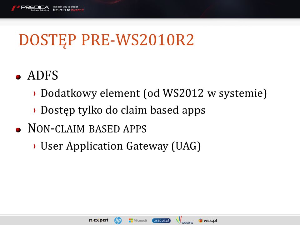 ADFS Dodatkowy element (od WS2012 w systemie) Dostęp tylko do claim based apps N ON - CLAIM BASED APPS User Application Gateway (UAG) DOSTĘP PRE-WS2010R2