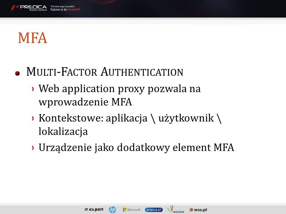 MFA M ULTI -F ACTOR A UTHENTICATION Web application proxy pozwala na wprowadzenie MFA Kontekstowe: aplikacja \ użytkownik \ lokalizacja Urządzenie jako dodatkowy element MFA