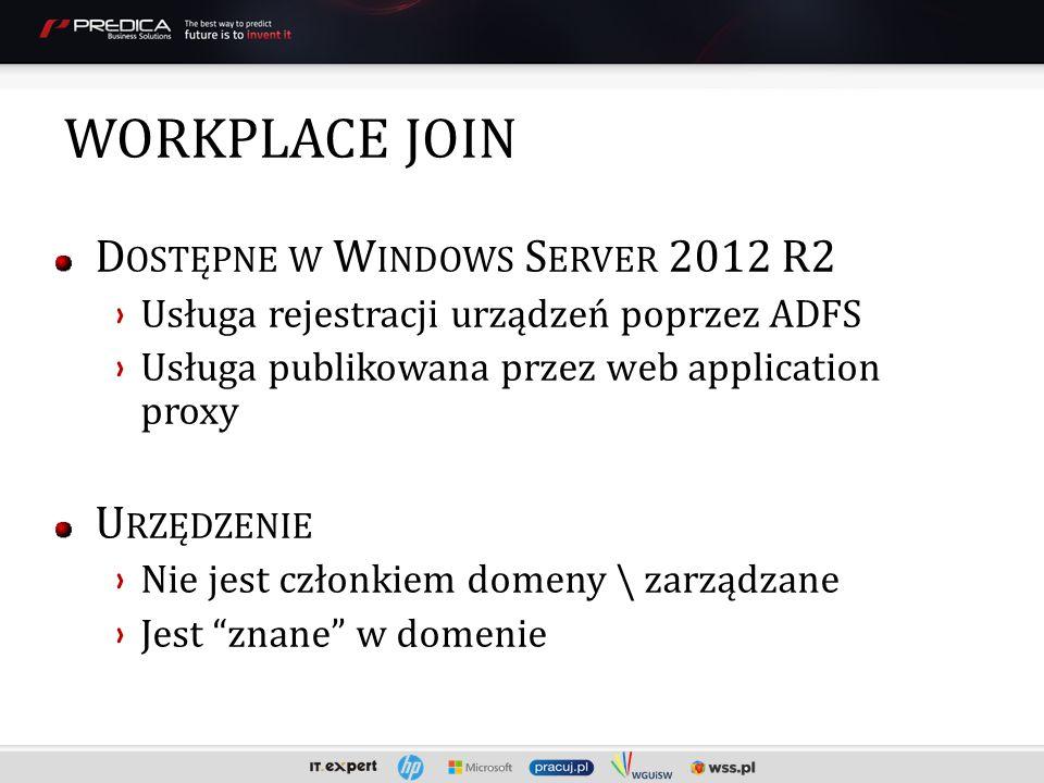 D OSTĘPNE W W INDOWS S ERVER 2012 R2 Usługa rejestracji urządzeń poprzez ADFS Usługa publikowana przez web application proxy U RZĘDZENIE Nie jest członkiem domeny \ zarządzane Jest znane w domenie WORKPLACE JOIN