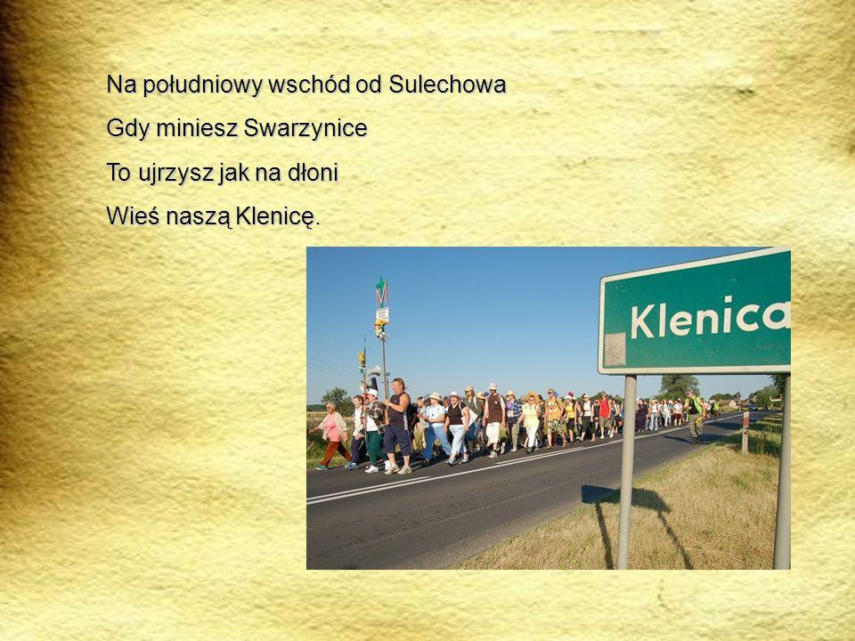 Na południowy wschód od Sulechowa Gdy miniesz Swarzynice To ujrzysz jak na dłoni Wieś naszą Klenicę.