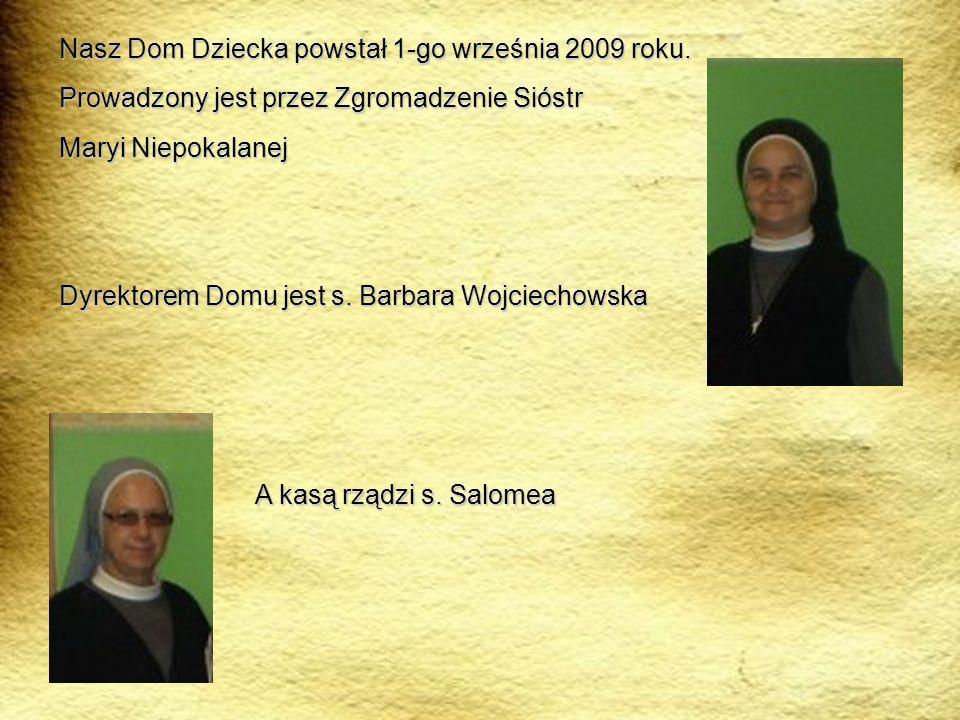 Nasz Dom Dziecka powstał 1-go września 2009 roku. Prowadzony jest przez Zgromadzenie Sióstr Maryi Niepokalanej Dyrektorem Domu jest s. Barbara Wojciec