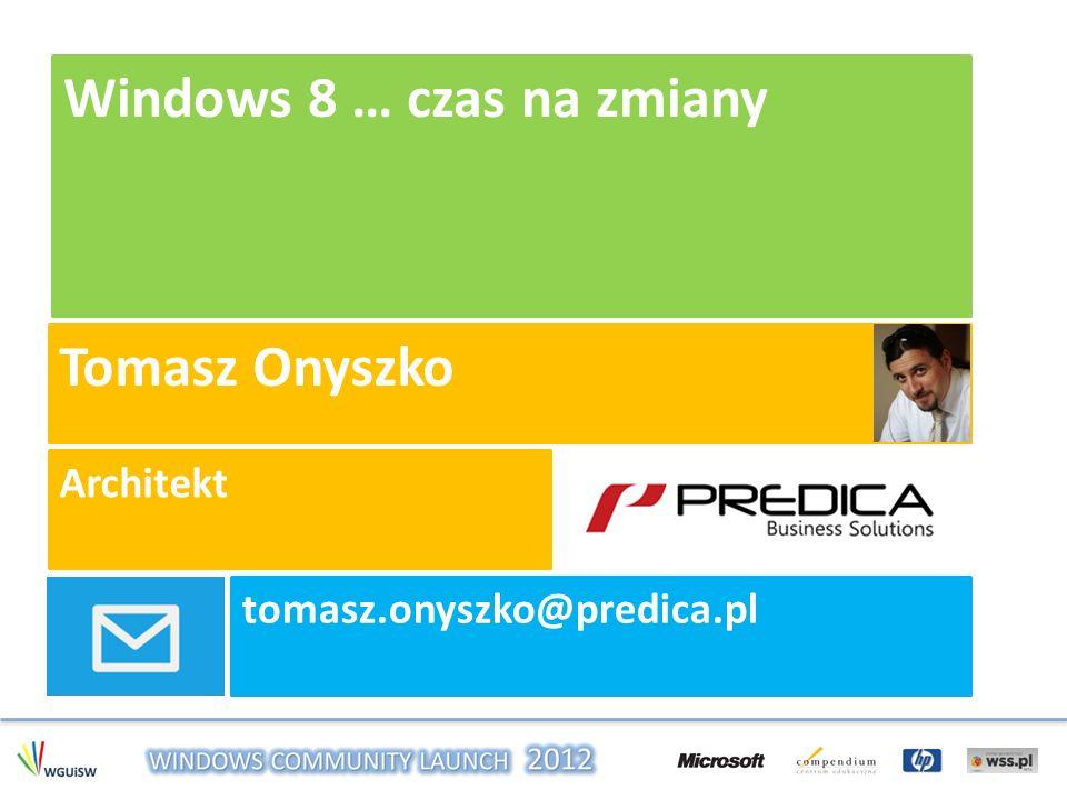 Windows 8 … czas na zmiany Tomasz Onyszko Architekt tomasz.onyszko@predica.pl