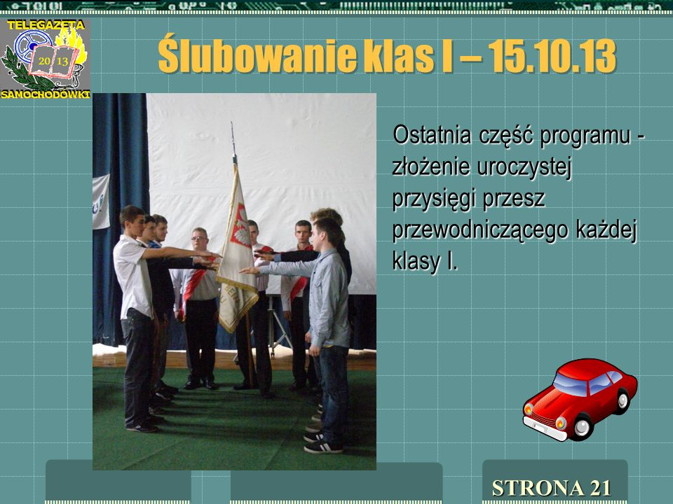 Ślubowanie klas I – 15.10.13 Ostatnia część programu - złożenie uroczystej przysięgi przesz przewodniczącego każdej klasy I. STRONA 21