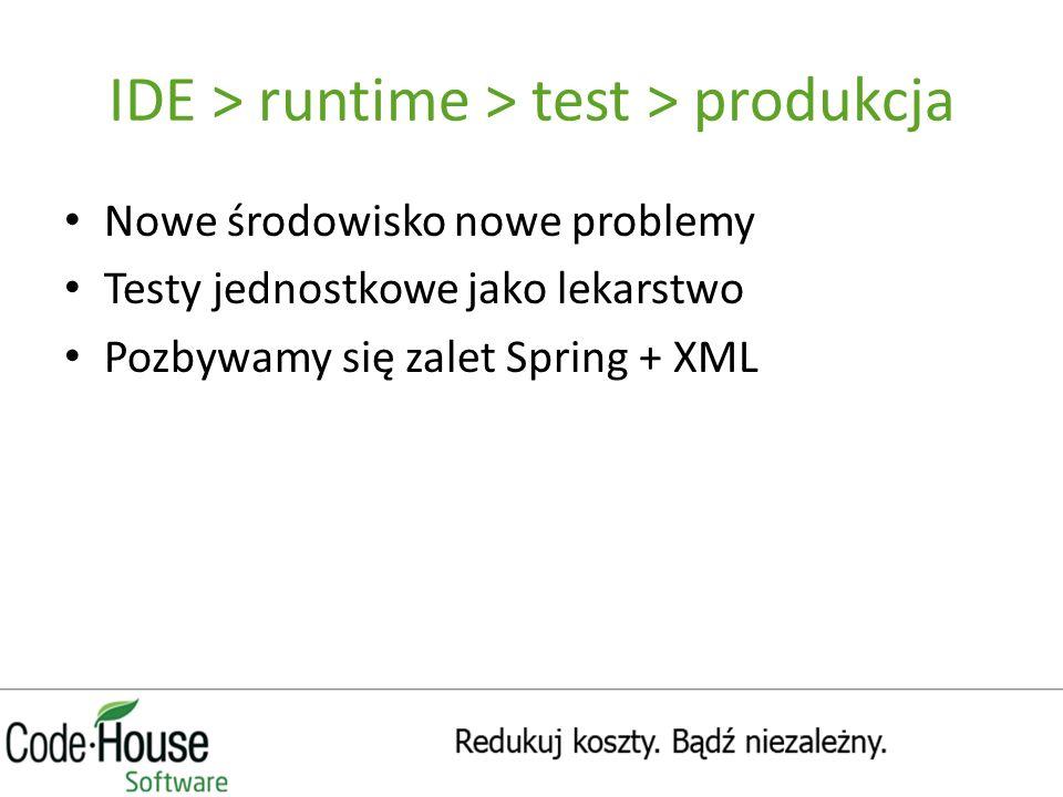 IDE > runtime > test > produkcja Nowe środowisko nowe problemy Testy jednostkowe jako lekarstwo Pozbywamy się zalet Spring + XML
