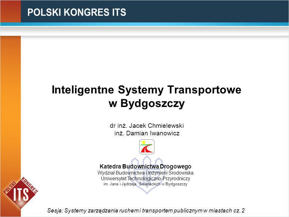 Inteligentne Systemy Transportowe w Bydgoszczy Sesja: Systemy zarządzania ruchem i transportem publicznym w miastach cz. 2 dr inż. Jacek Chmielewski i